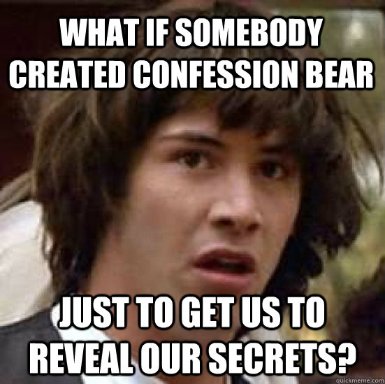 what if somebody created confession bear just to get us to r - conspiracy keanu