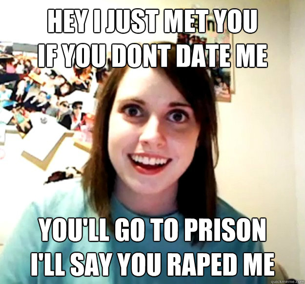 hey i just met you if you dont date me youll go to prison  - Overly Attached Girlfriend