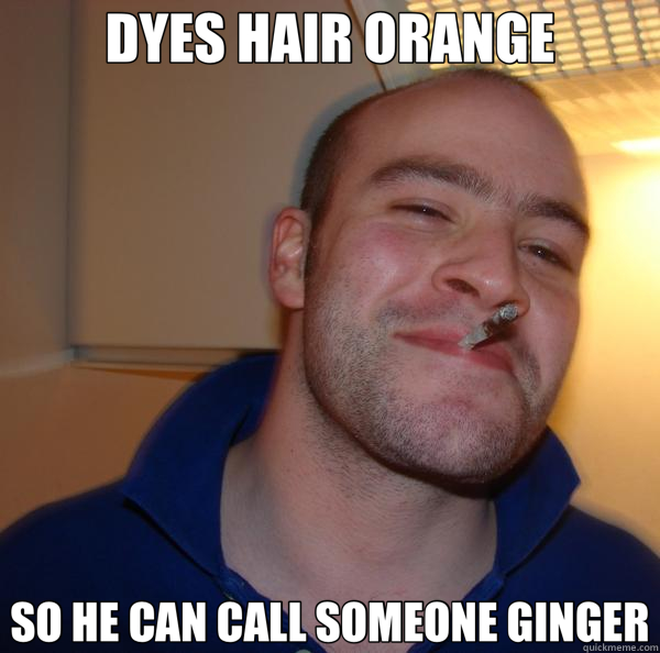 DYES HAIR ORANGE SO HE CAN CALL SOMEONE GINGER - Good Guy Greg 