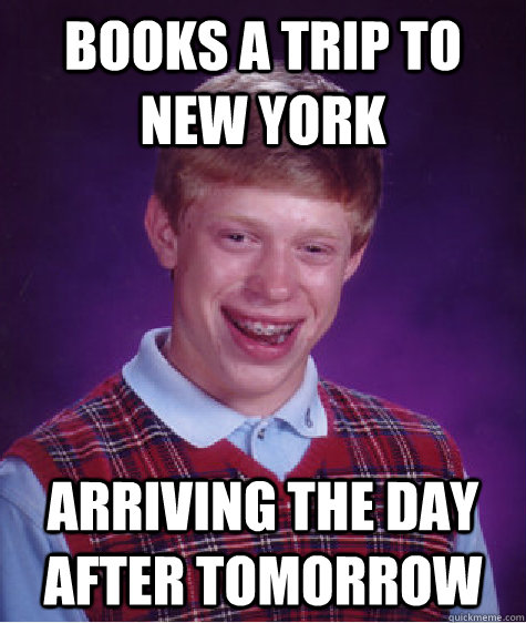 books a trip to new york arriving the day after tomorrow - Bad Luck Brian