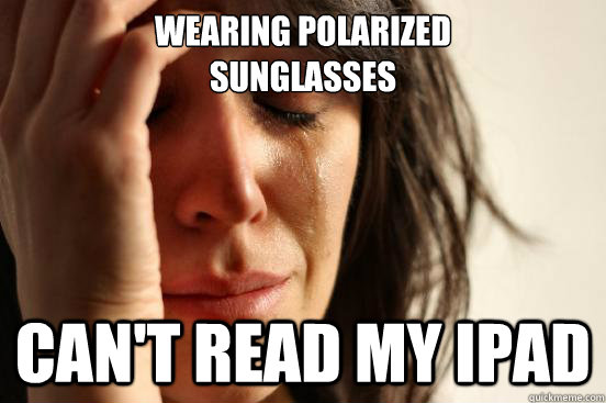 wearing polarized sunglasses cant read my ipad - First World Problems
