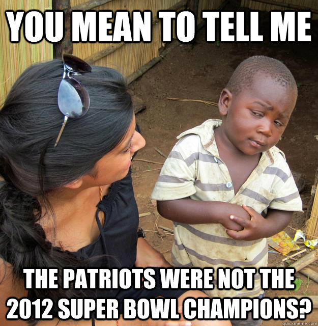 you mean to tell me the patriots were not the 2012 super bow - Skeptical Third World Child