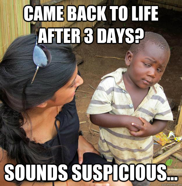 came back to life after 3 days sounds suspicious -