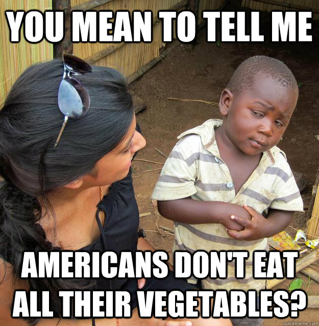 you mean to tell me americans dont eat all their vegetables - Skeptical Third World Kid