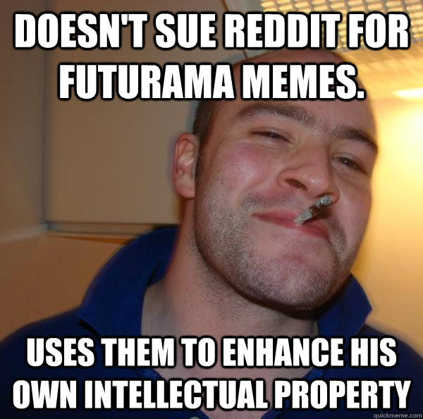 doesnt sue reddit for futurama memes uses them to enhance  - Good Guy Greg