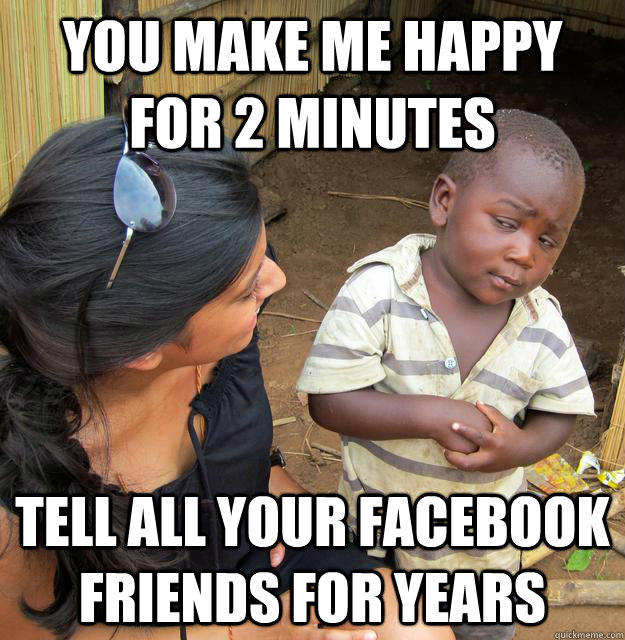 you make me happy for 2 minutes tell all your facebook frien - Skeptical Third World Child