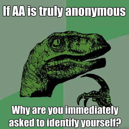 if aa is truly anonymous why are you immediately asked to id - Philosoraptor