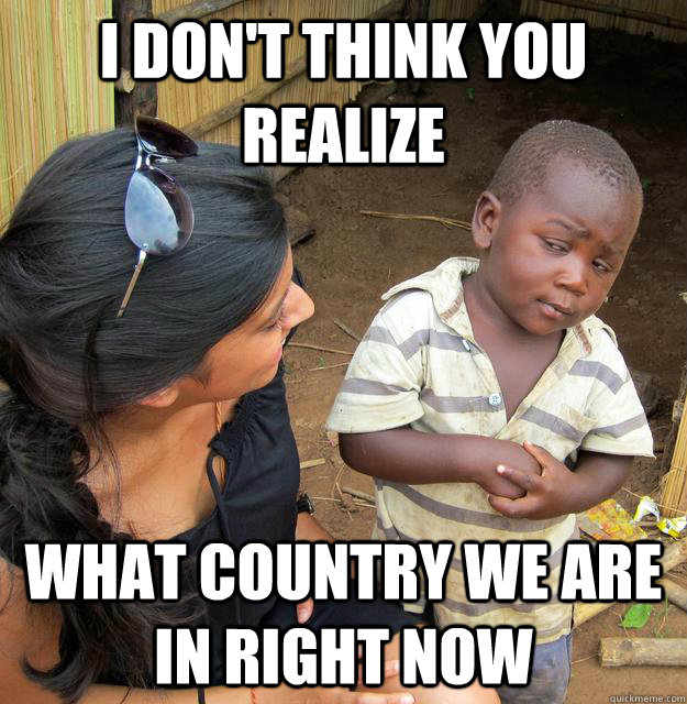 i dont think you realize what country we are in right now - Skeptical Third World Child