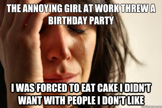 the annoying girl at work threw a birthday party i was force - First World Problems