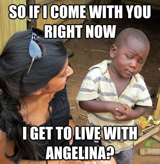 so if i come with you right now i get to live with angelina -