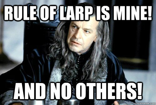 rule of larp is mine and no others - scumbag denethor