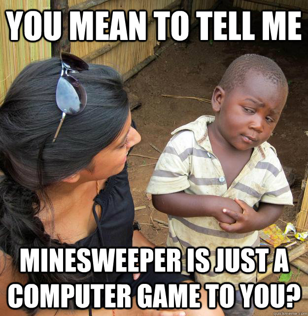 you mean to tell me minesweeper is just a computer game to y - Skeptical Third World Child