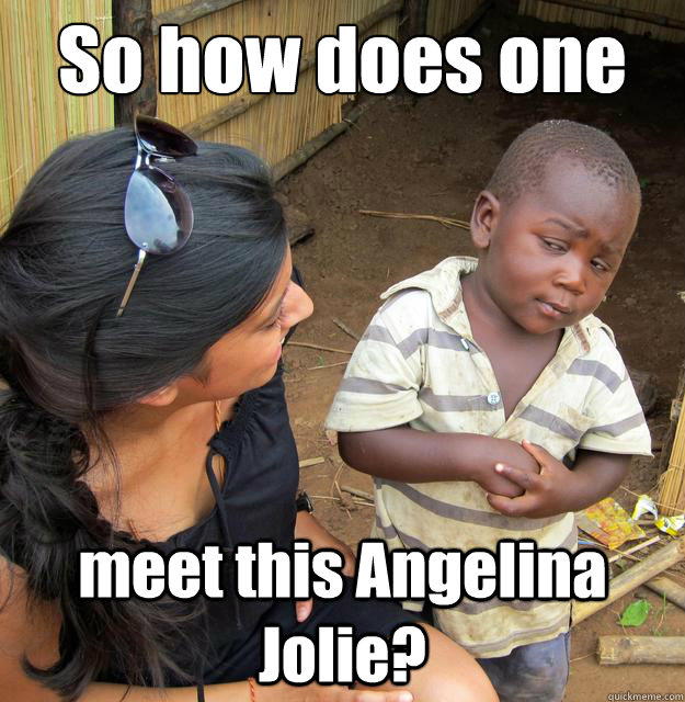 so how does one meet this angelina jolie - Skeptical 3rd World Child