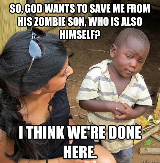 so god wants to save me from his zombie son who is also hi - Skeptical 3rd World Child