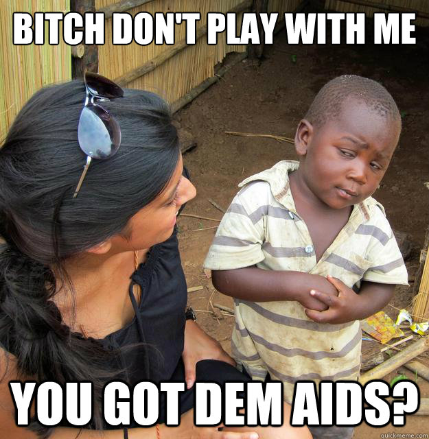 bitch dont play with me you got dem aids - Skeptical 3rd World Child