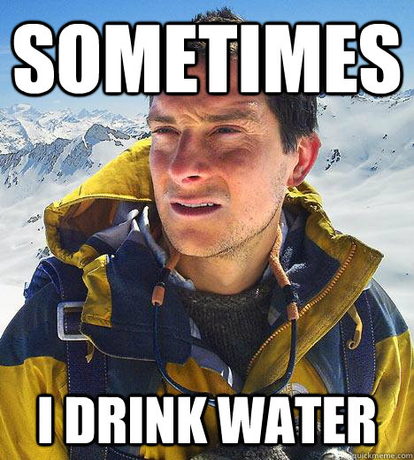 sometimes i drink water - Bear Grylls