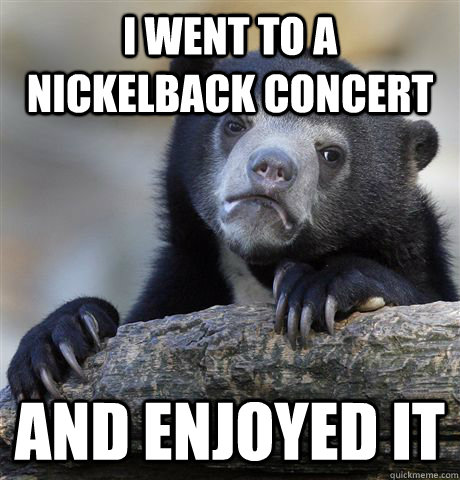 i went to a nickelback concert and enjoyed it - Confession Bear
