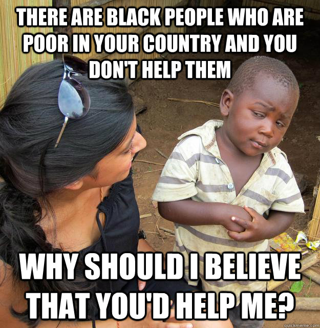 there are black people who are poor in your country and you  - Skeptical Third World Child