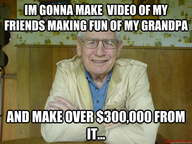 im gonna make video of my friends making fun of my grandpa  - 
