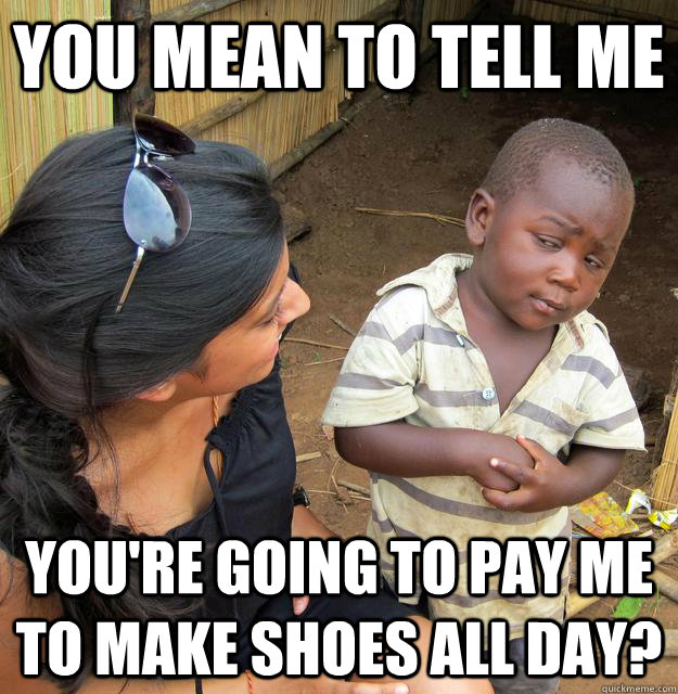 you mean to tell me youre going to pay me to make shoes all - Skeptical Third World Kid