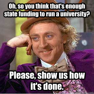 oh so you think thats enough state funding to run a univer - Condescending Wonka