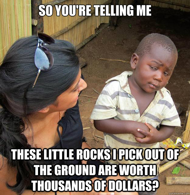 so youre telling me these little rocks i pick out of the gr -