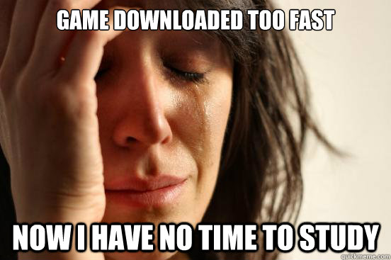 game downloaded too fast now i have no time to study - First World Problems