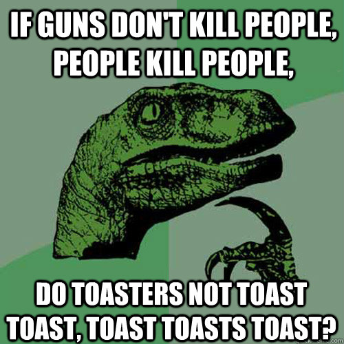if guns dont kill people people kill people do toasters n - Philosoraptor