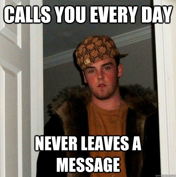 calls you every day never leaves a message - Scumbag Steve