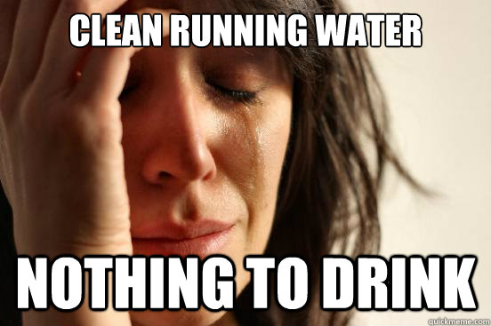 clean running water nothing to drink - First World Problems