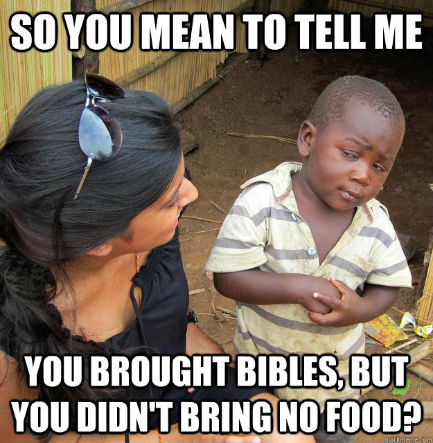 so you mean to tell me you brought bibles but you didnt br - Skeptical Third World Kid