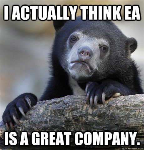 i actually think ea is a great company  - Confession Bear