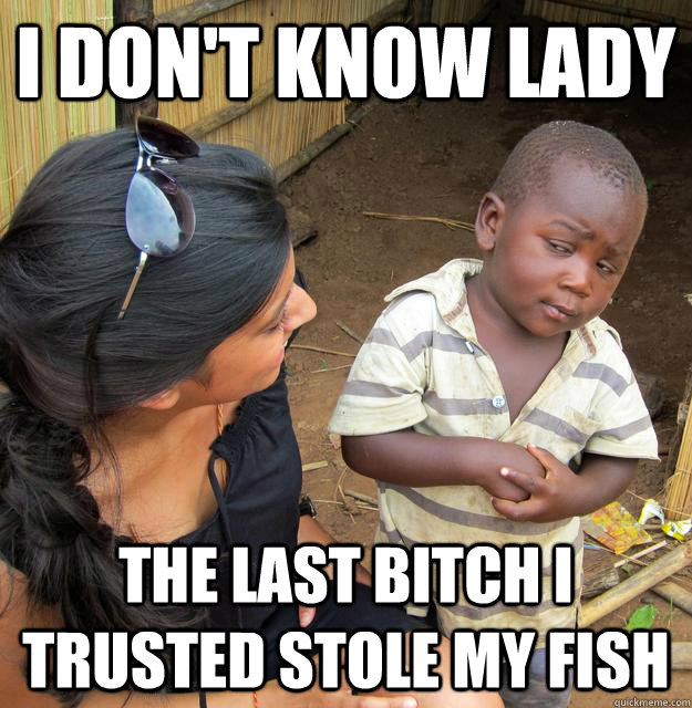 i dont know lady the last bitch i trusted stole my fish - Skeptical 3rd World Child