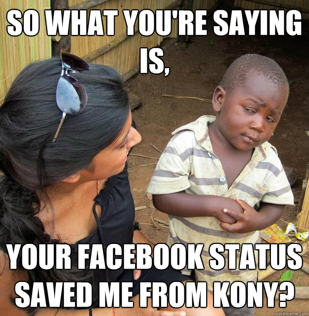 so what youre saying is your facebook status saved me from - Skeptical Third World Kid