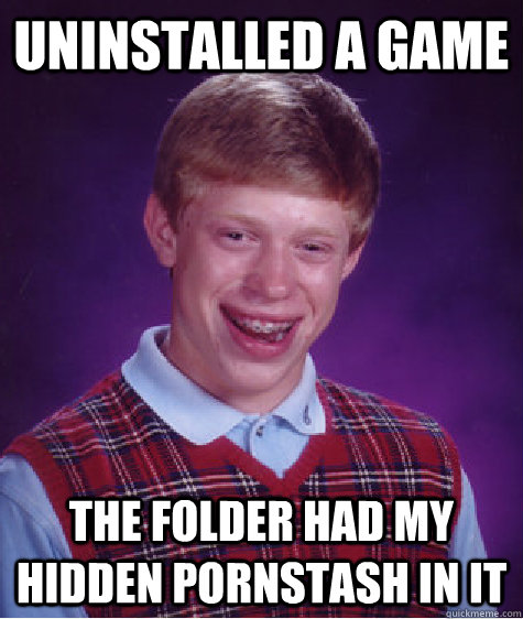 uninstalled a game the folder had my hidden pornstash in it - Bad Luck Brian