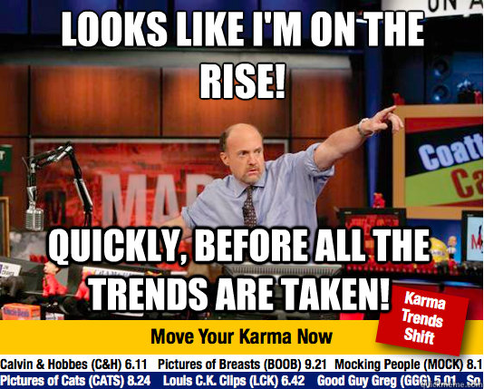 looks like im on the rise quickly before all the trends  - Mad Karma with Jim Cramer