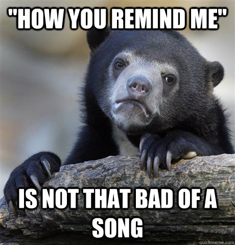 how you remind me is not that bad of a song - Confession Bear