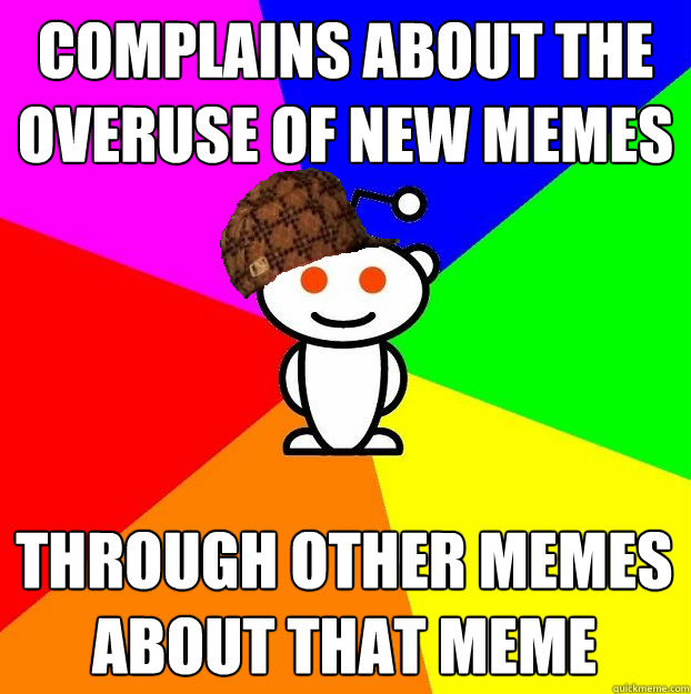 complains about the overuse of new memes through other memes - Scumbag Redditor