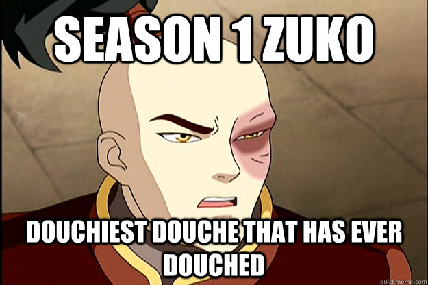season 1 zuko douchiest douche that has ever douched -
