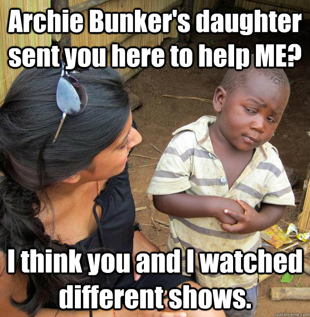 archie bunkers daughter sent you here to help me i think y - Skeptical 3rd World Child