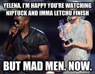 yelena im happy youre watching niptuck and imma letchu fi - Imma let you finish