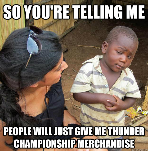 so youre telling me people will just give me thunder champ - Skeptical Third World Kid