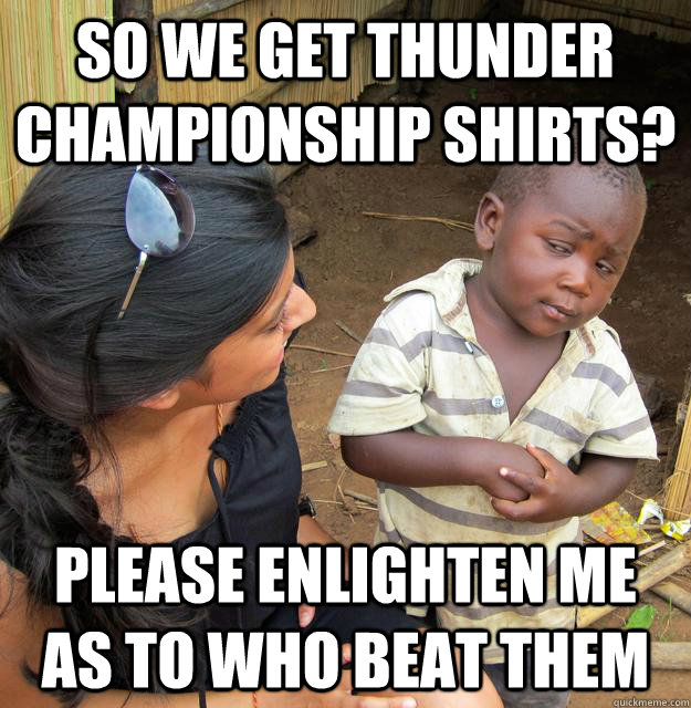 so we get thunder championship shirts please enlighten me a - Skeptical Third World Kid