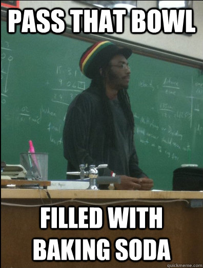 pass that bowl filled with baking soda  - Rasta Science Teacher