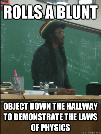 rolls a blunt object down the hallway to demonstrate the law - Rasta Science Teacher