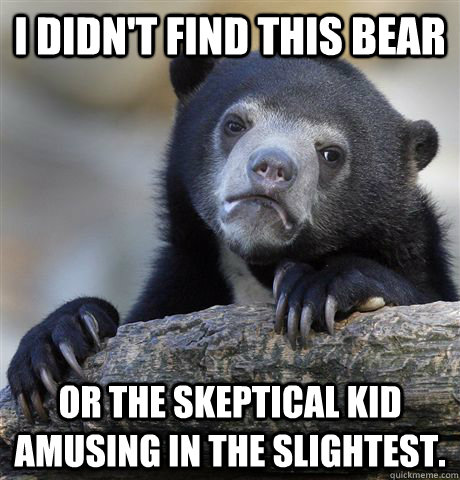 i didnt find this bear or the skeptical kid amusing in the  - Confession Bear