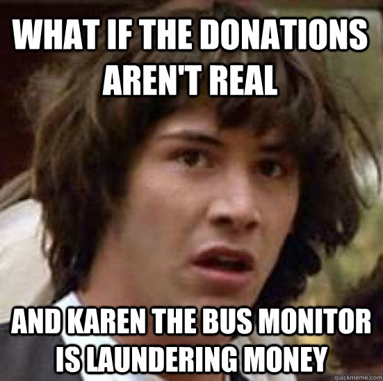 what if the donations arent real and karen the bus monitor  - conspiracy keanu