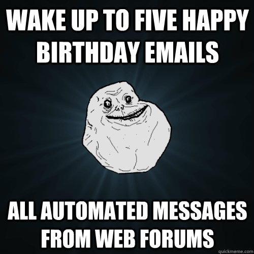 wake up to five happy birthday emails all automated messages - Forever Alone