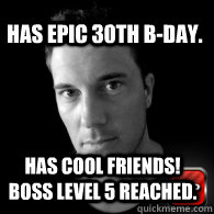 has epic 30th bday has cool friends boss level 5 reached -