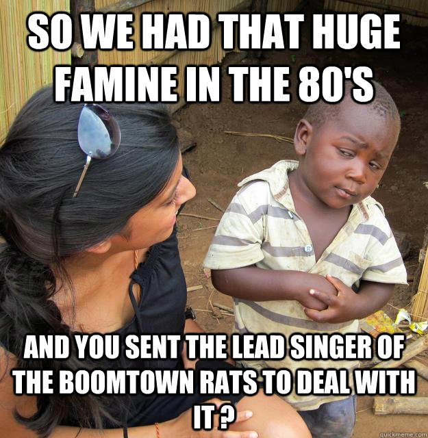 so we had that huge famine in the 80s and you sent the lead - Skeptical Third World Child